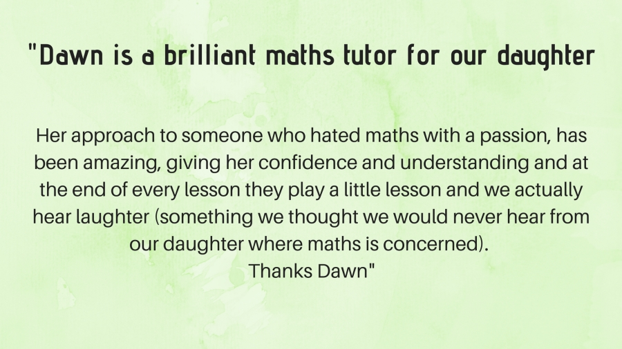 Dawn is a brilliant maths tutor for our daughter (Janet)