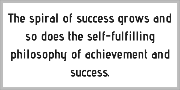 The spiral of success grows and so does the self-fulfilling philosophy of achievement and success. post insert